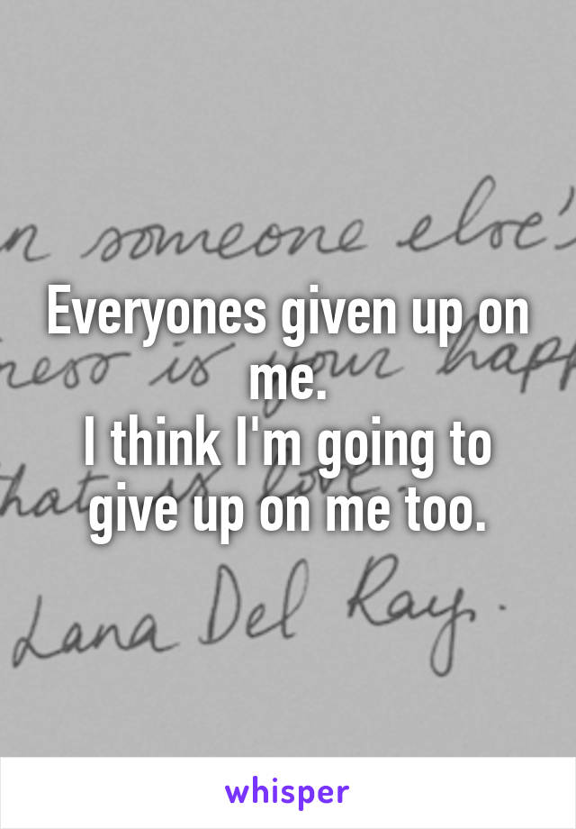 Everyones given up on me. I think I'm going to give up on me too.