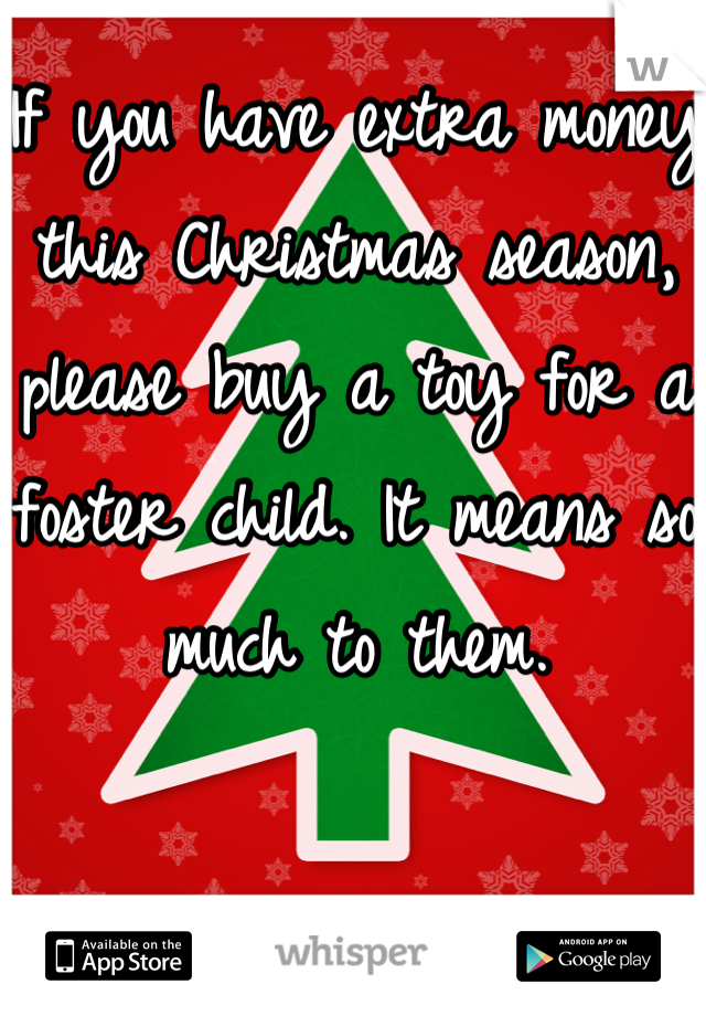 If you have extra money this Christmas season, please buy a toy for a foster child. It means so much to them.