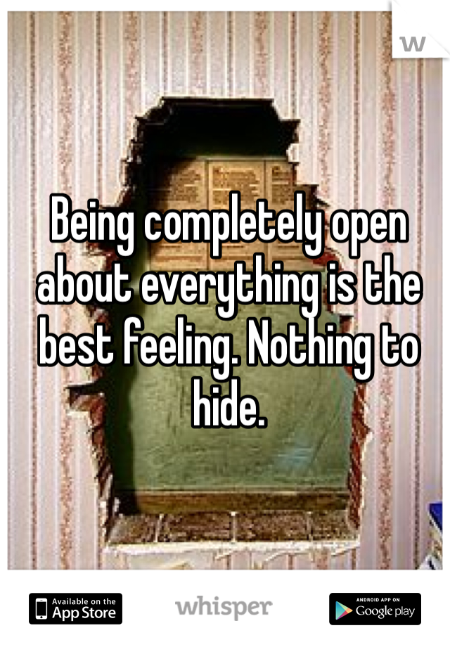 Being completely open about everything is the best feeling. Nothing to hide.