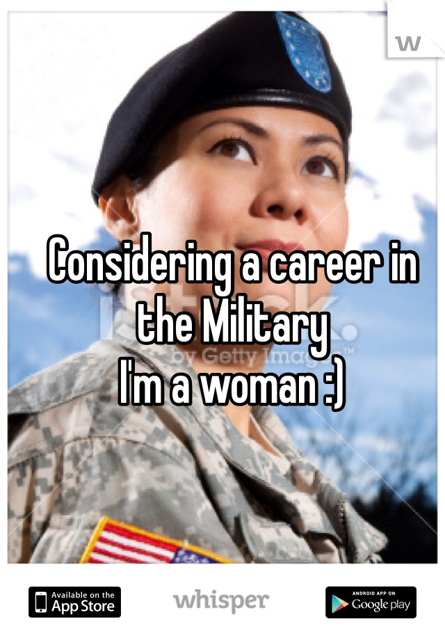 Considering a career in the Military  I'm a woman :)