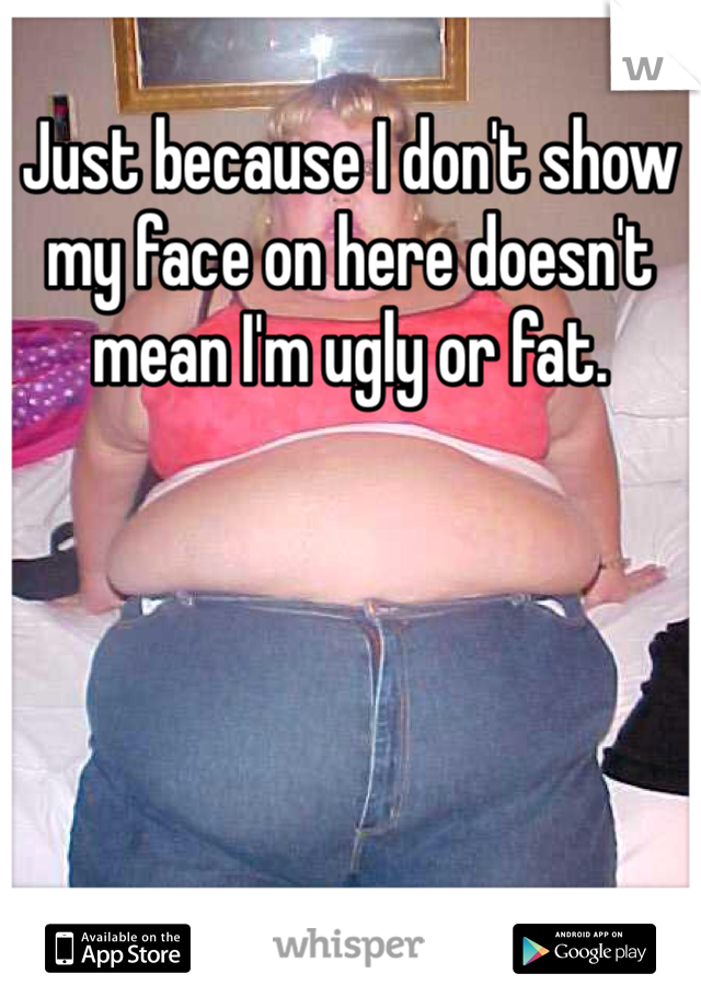 Just because I don't show my face on here doesn't mean I'm ugly or fat.