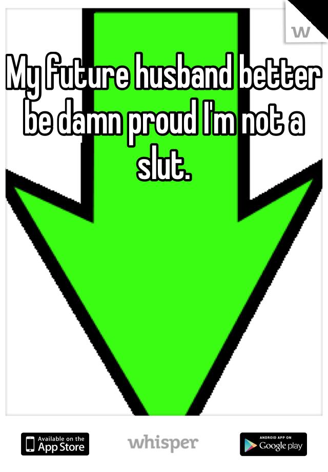 My future husband better be damn proud I'm not a slut.