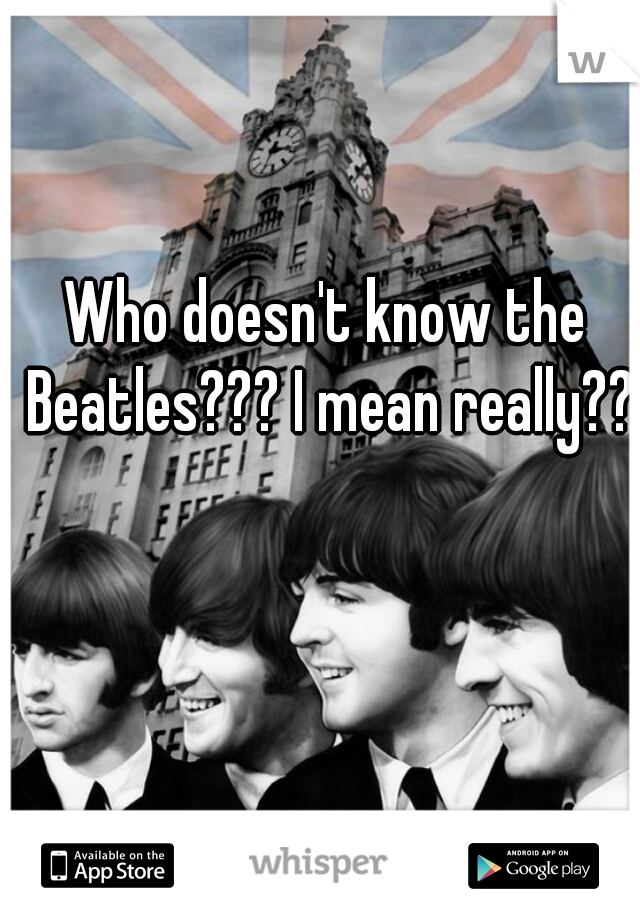 Who doesn't know the Beatles??? I mean really??