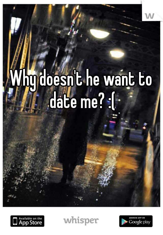 Why doesn't he want to date me? :(