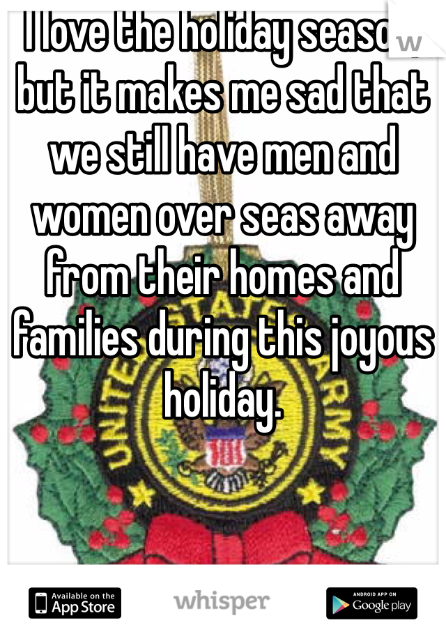 I love the holiday season, but it makes me sad that we still have men and women over seas away from their homes and families during this joyous holiday.