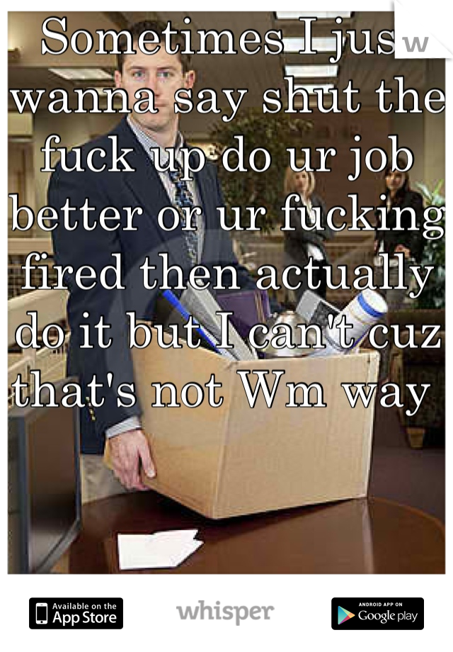 Sometimes I just wanna say shut the fuck up do ur job better or ur fucking fired then actually do it but I can't cuz that's not Wm way