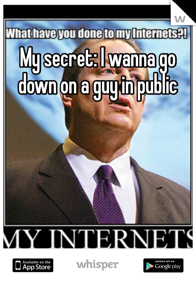 My secret: I wanna go down on a guy in public