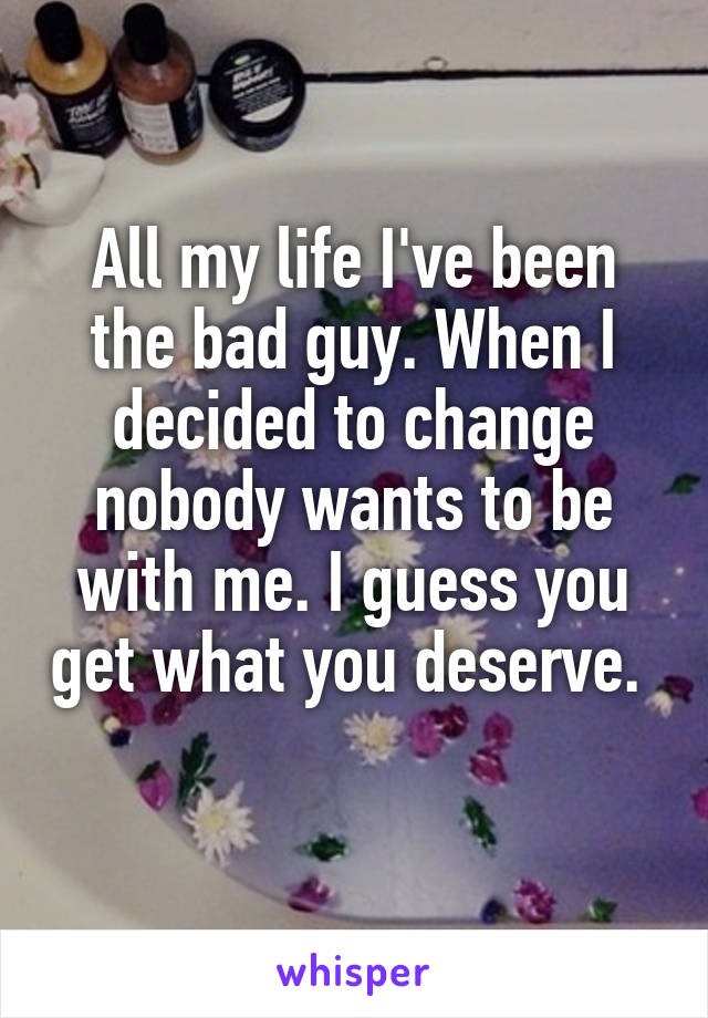 All my life I've been the bad guy. When I decided to change nobody wants to be with me. I guess you get what you deserve.