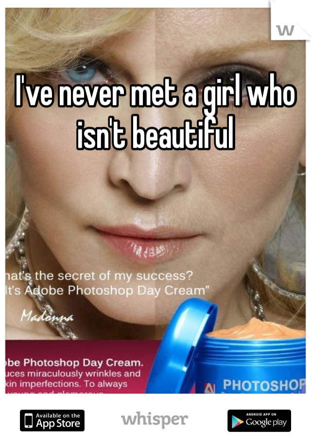 I've never met a girl who isn't beautiful