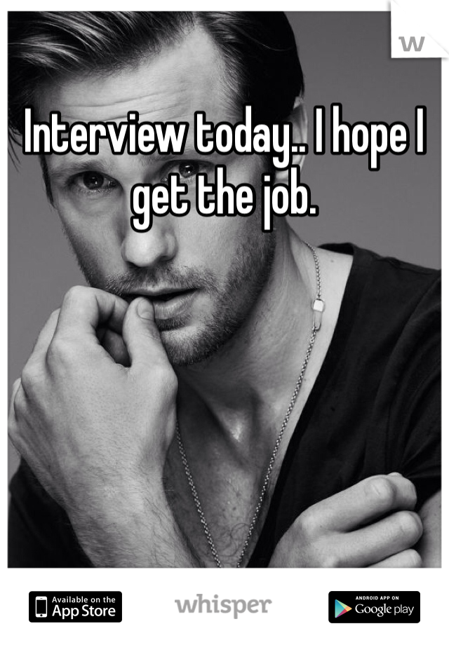 Interview today.. I hope I get the job.