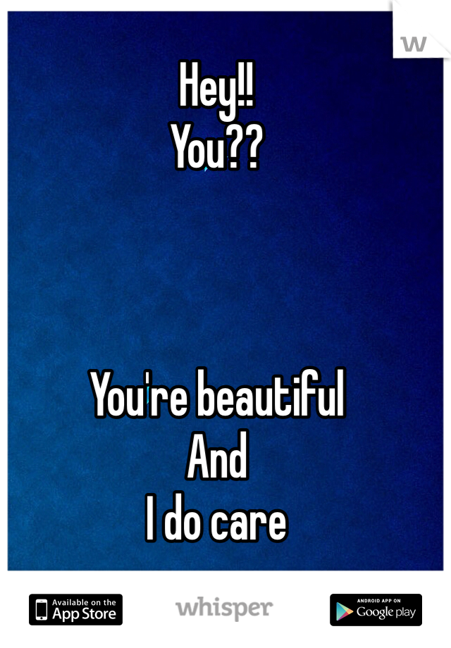 Hey!! You??    You're beautiful And  I do care