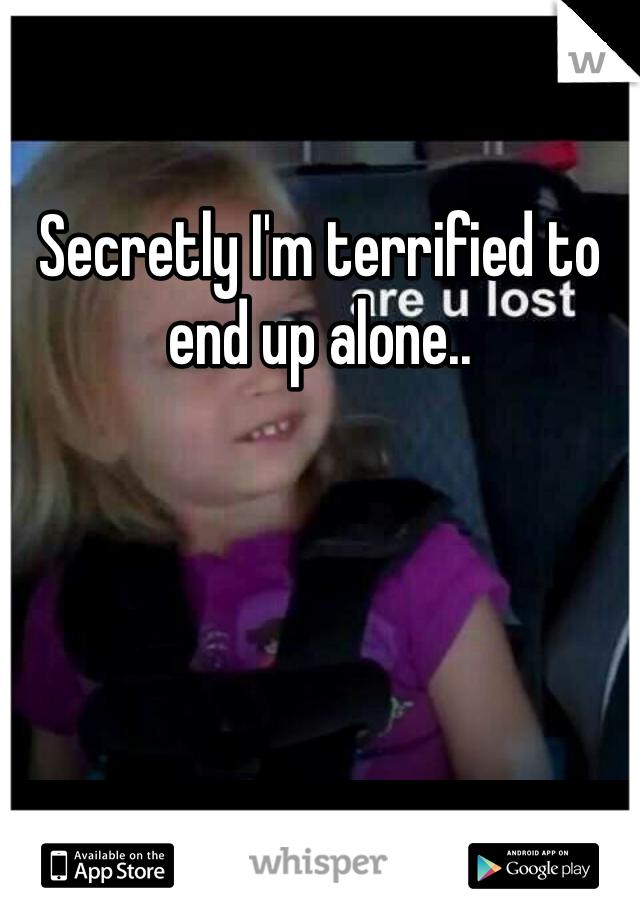 Secretly I'm terrified to end up alone..