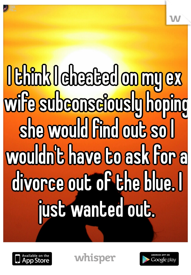 I think I cheated on my ex wife subconsciously hoping she would find out so I wouldn't have to ask for a divorce out of the blue. I just wanted out.