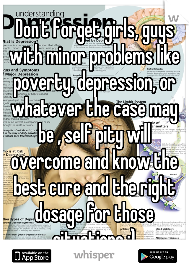Don't forget girls, guys with minor problems like poverty, depression, or whatever the case may be , self pity will overcome and know the best cure and the right dosage for those situations ;)