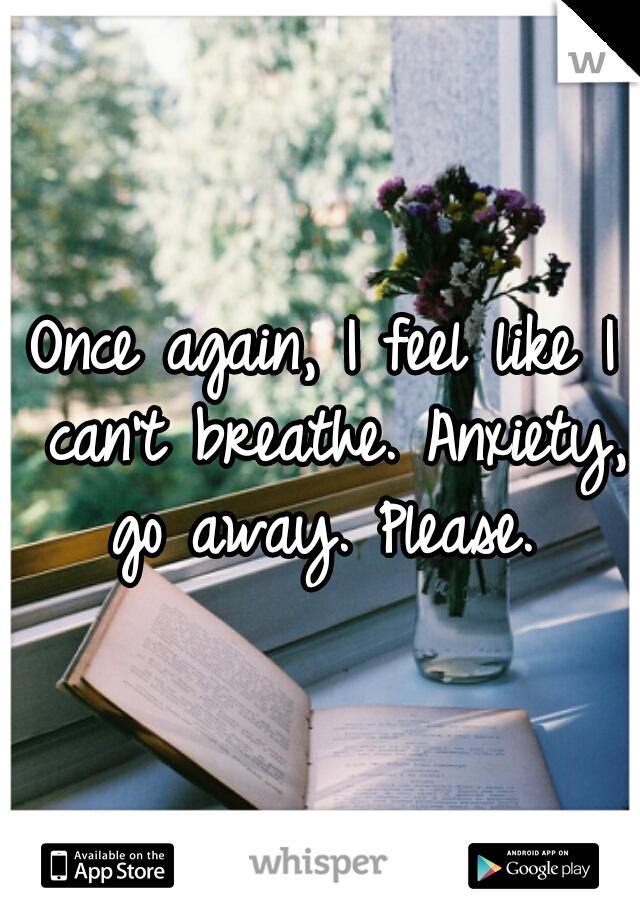 Once again, I feel like I can't breathe. Anxiety, go away. Please.