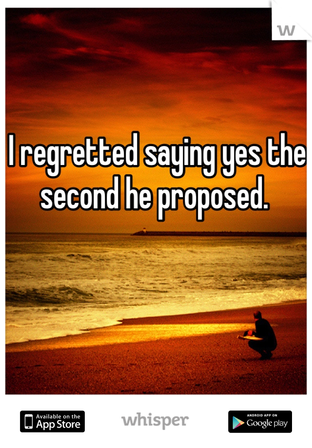 I regretted saying yes the second he proposed.