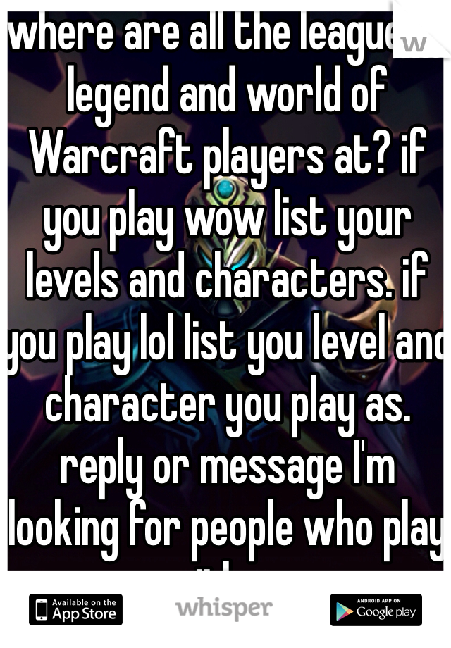 where are all the league of legend and world of Warcraft players at? if you play wow list your levels and characters. if you play lol list you level and character you play as. reply or message I'm looking for people who play either