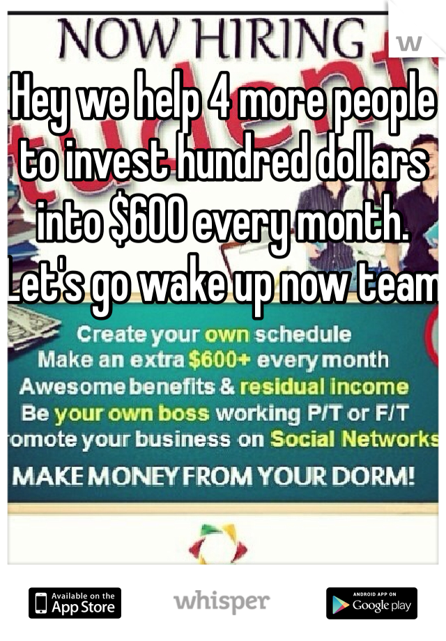 Hey we help 4 more people to invest hundred dollars into $600 every month. Let's go wake up now team