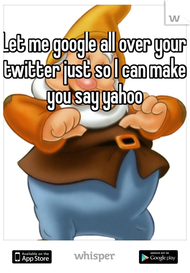 Let me google all over your twitter just so I can make you say yahoo