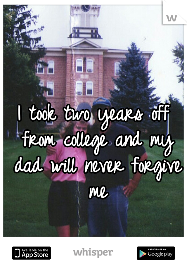 I took two years off from college and my dad will never forgive me