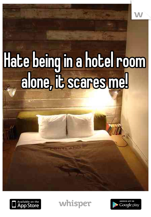 Hate being in a hotel room alone, it scares me!