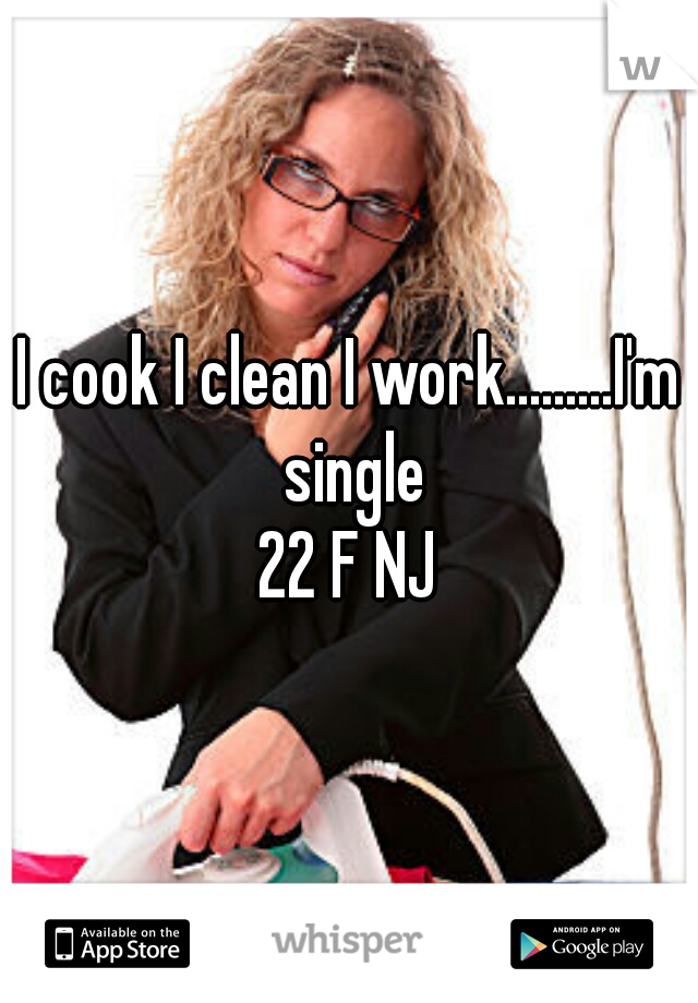 I cook I clean I work.........I'm single  22 F NJ