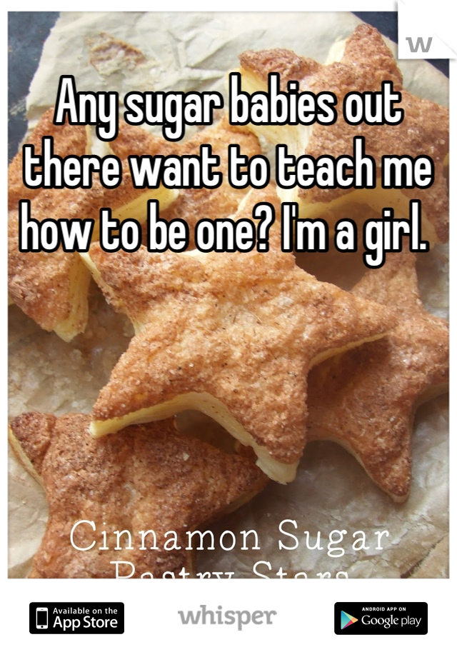 Any sugar babies out there want to teach me how to be one? I'm a girl.