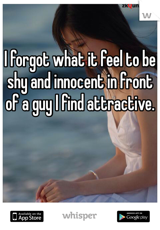 I forgot what it feel to be shy and innocent in front of a guy I find attractive.