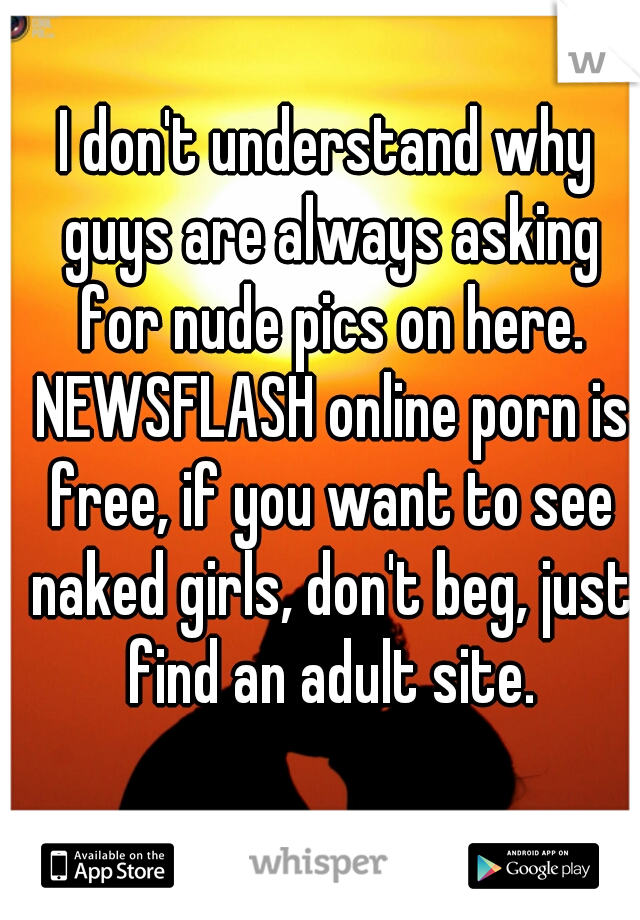 I don't understand why guys are always asking for nude pics on here. NEWSFLASH online porn is free, if you want to see naked girls, don't beg, just find an adult site.