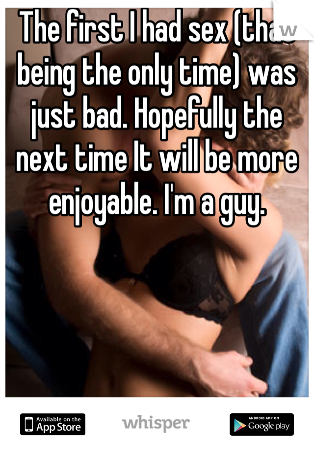 The first I had sex (that being the only time) was just bad. Hopefully the next time It will be more enjoyable. I'm a guy.