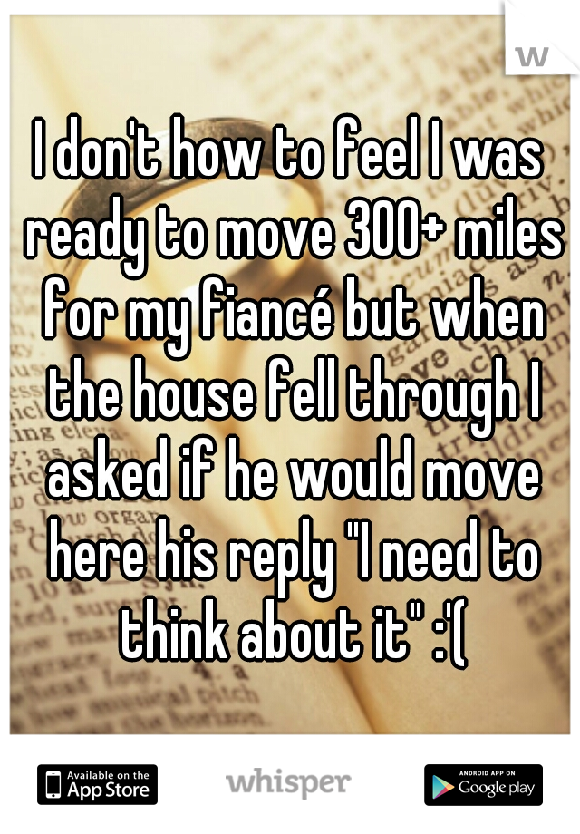"I don't how to feel I was ready to move 300+ miles for my fiancé but when the house fell through I asked if he would move here his reply ""I need to think about it"" :'("