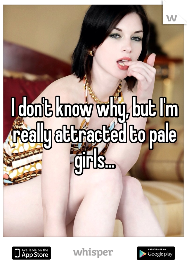 I don't know why, but I'm really attracted to pale girls...
