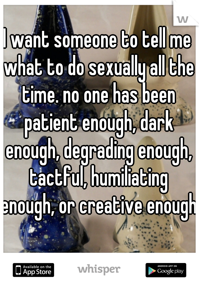 I want someone to tell me what to do sexually all the time. no one has been patient enough, dark enough, degrading enough, tactful, humiliating enough, or creative enough.