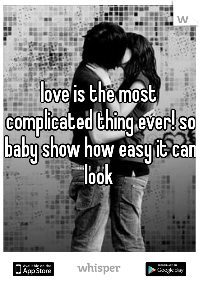 love is the most complicated thing ever! so baby show how easy it can look