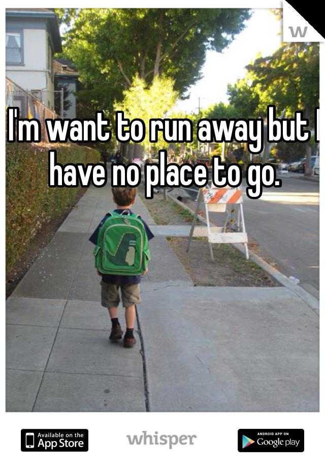 I'm want to run away but I have no place to go.