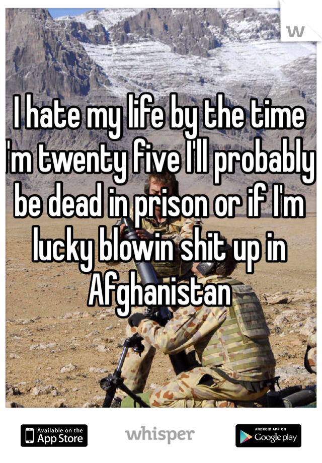 I hate my life by the time I'm twenty five I'll probably be dead in prison or if I'm lucky blowin shit up in Afghanistan