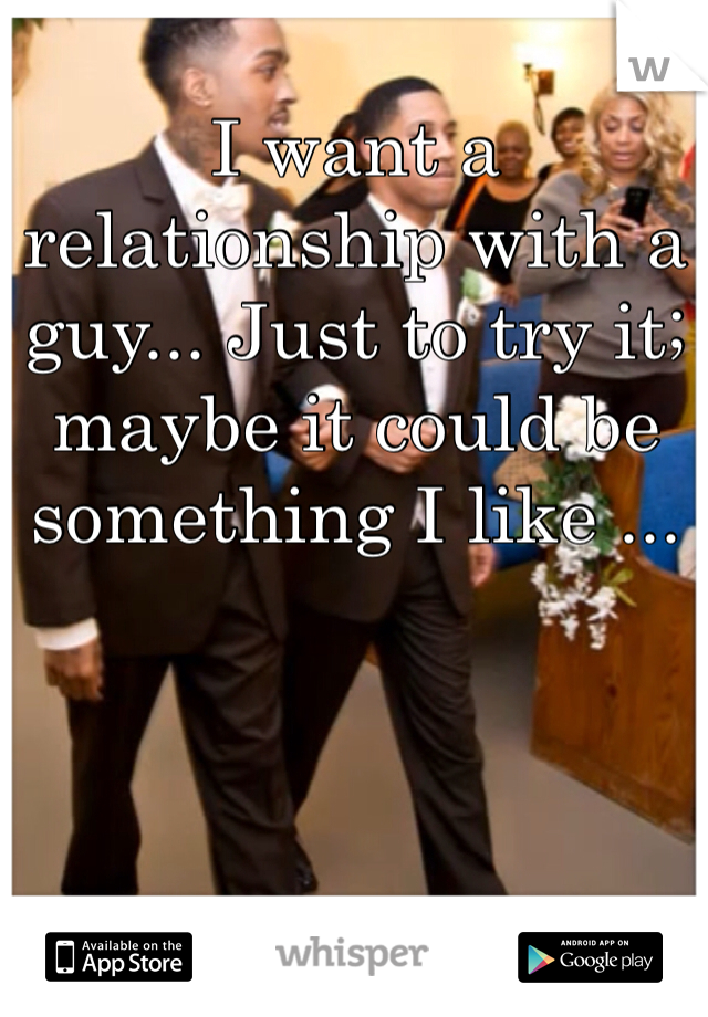 I want a relationship with a guy... Just to try it; maybe it could be something I like ...