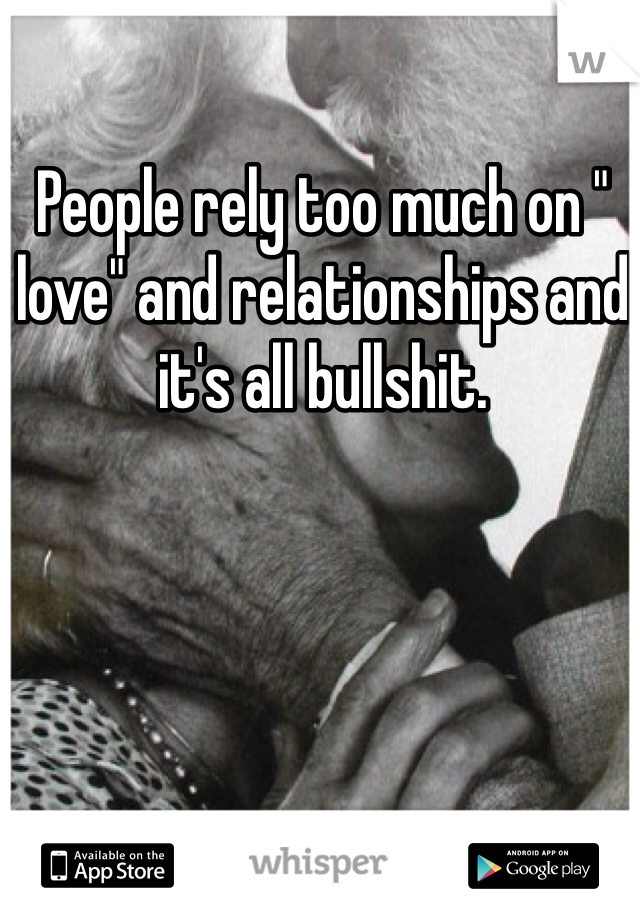 """People rely too much on """" love"""" and relationships and it's all bullshit."""