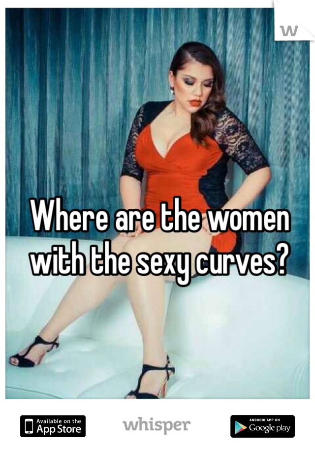 Where are the women with the sexy curves?