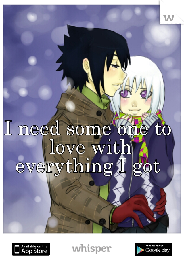I need some one to love with everything I got