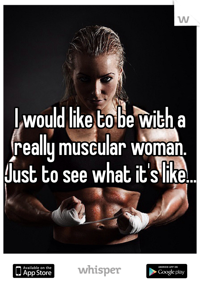 I would like to be with a really muscular woman. Just to see what it's like...