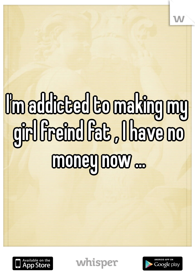 I'm addicted to making my girl freind fat , I have no money now ...