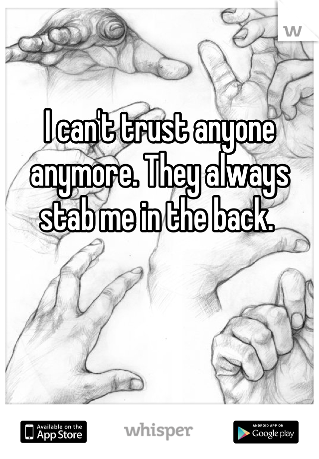 I can't trust anyone anymore. They always stab me in the back.