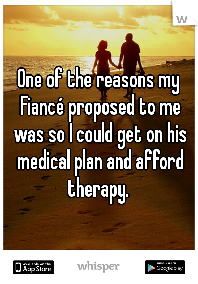 One of the reasons my Fiancé proposed to me was so I could get on his medical plan and afford therapy.