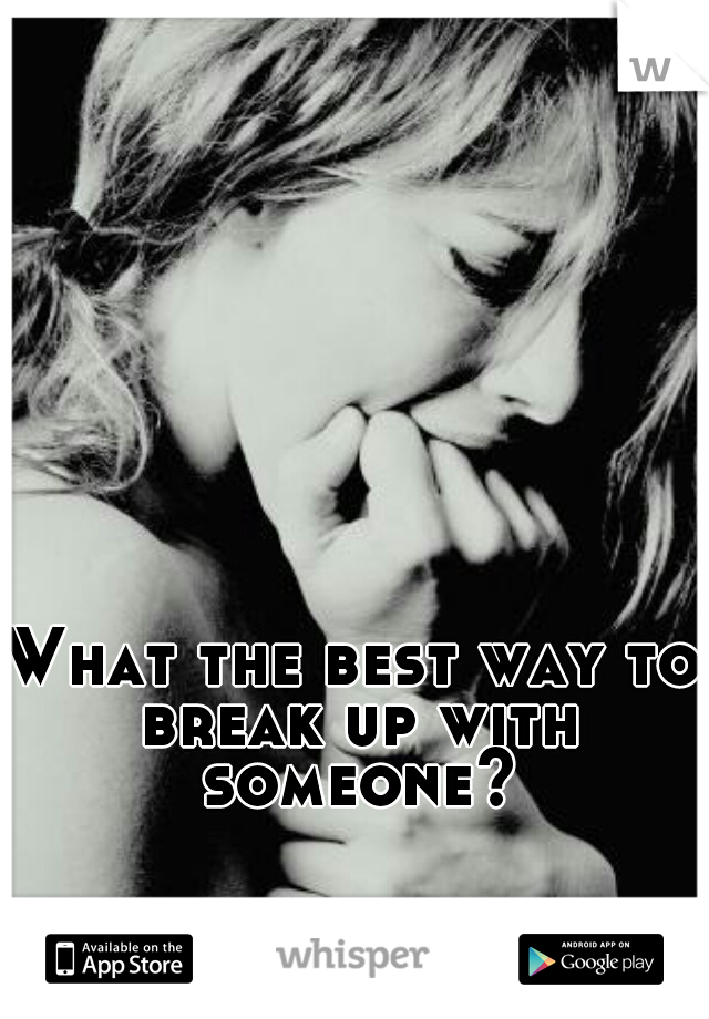 What the best way to break up with someone?
