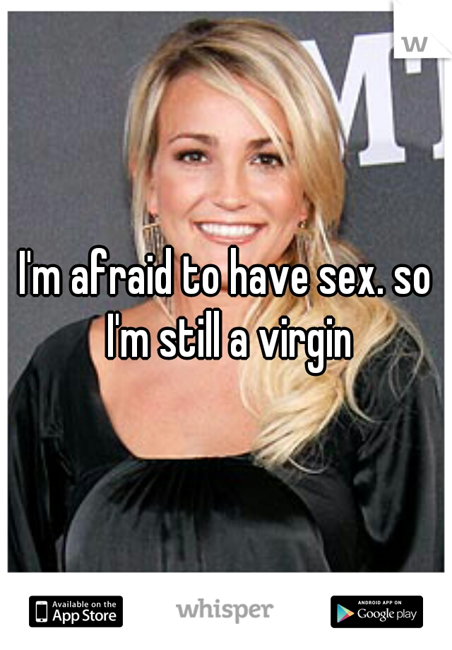 I'm afraid to have sex. so I'm still a virgin
