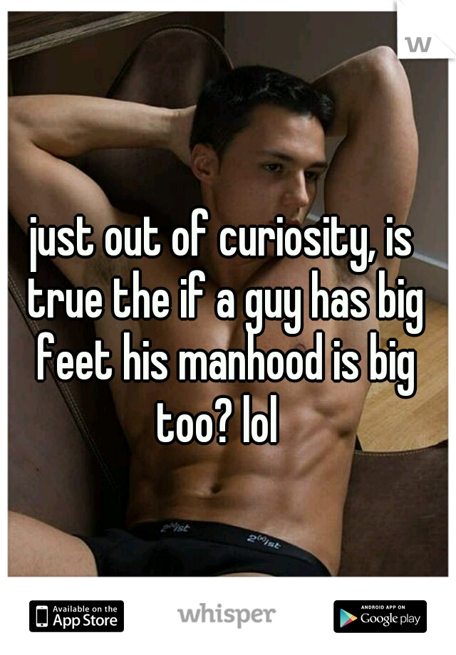 just out of curiosity, is true the if a guy has big feet his manhood is big too? lol
