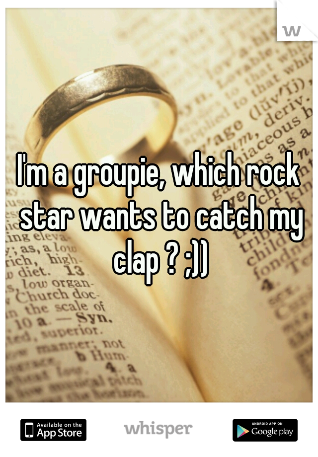 I'm a groupie, which rock star wants to catch my clap ? ;))