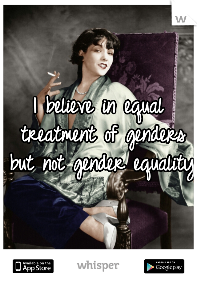 I believe in equal treatment of genders but not gender equality.