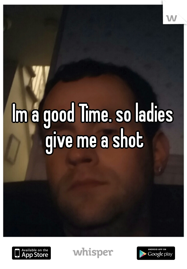 Im a good Time. so ladies give me a shot